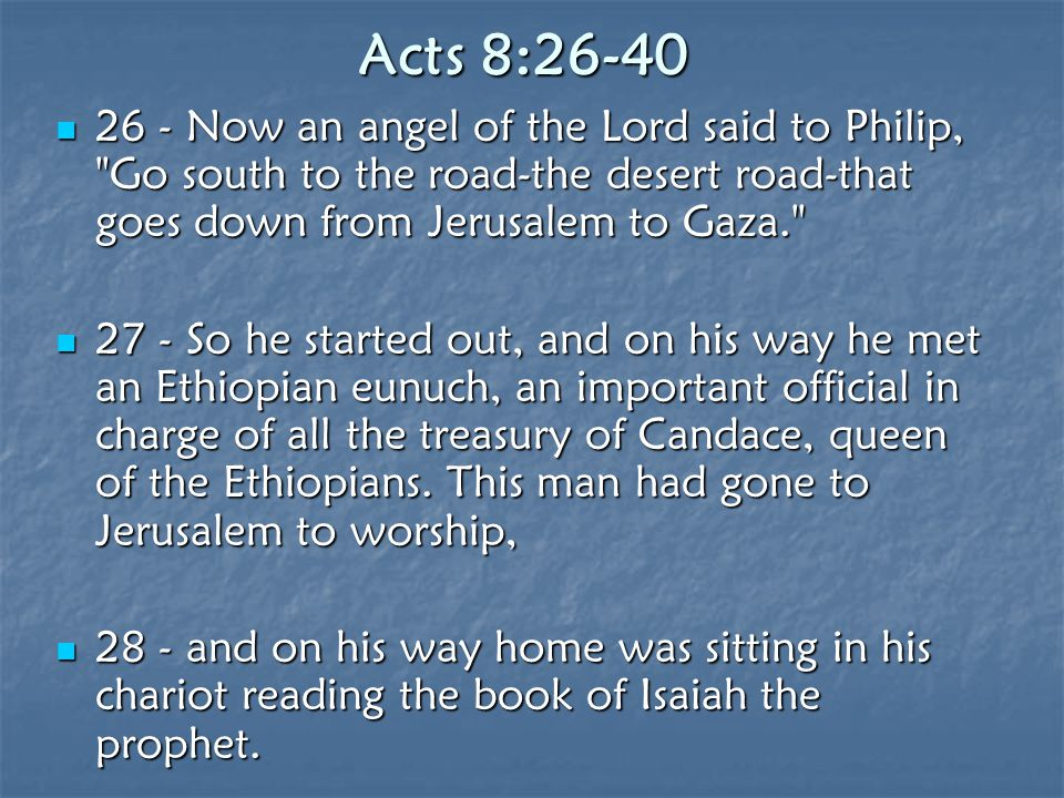 Acts 8:26-40 26 - Now an angel of the Lord said to Philip,