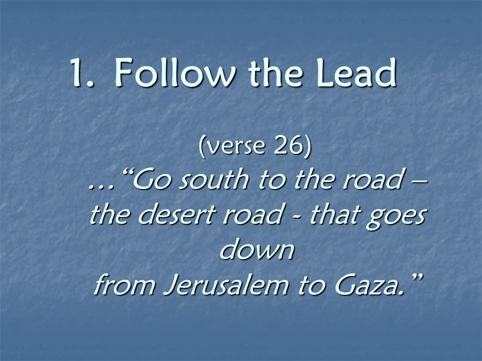 "1.Follow the Lead (verse 26) …""Go south to the road – the desert road - that goes down from Jerusalem to Gaza."" 1.Follow the Lead (verse 26) …""Go sout"