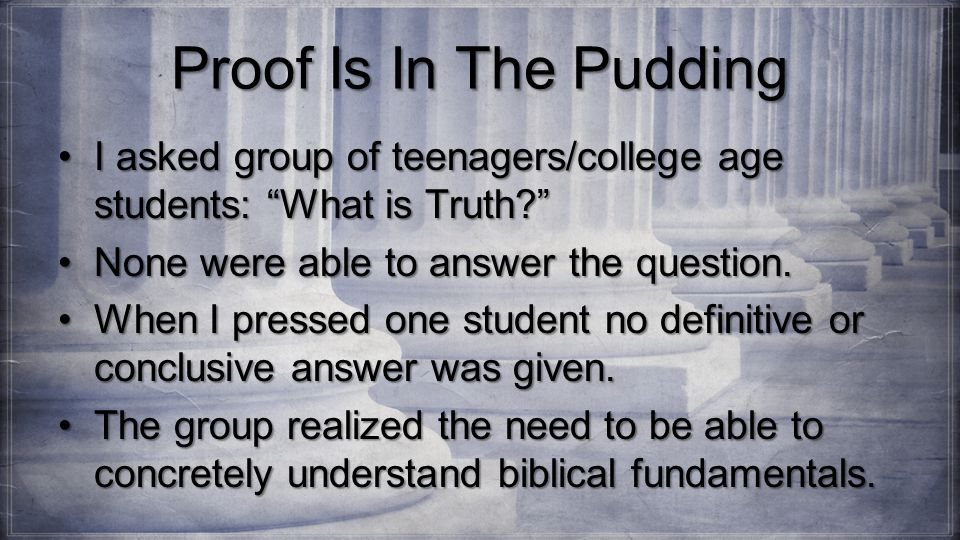 Proof Is In The Pudding I asked group of teenagers/college age students: What is Truth I asked group of teenagers/college age students: What is Truth None were able to answer the question.None were able to answer the question.