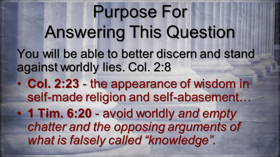 Purpose For Answering This Question You will be able to better discern and stand against worldly lies.