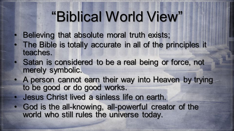 Biblical World View Believing that absolute moral truth exists;Believing that absolute moral truth exists; The Bible is totally accurate in all of the principles it teaches.The Bible is totally accurate in all of the principles it teaches.