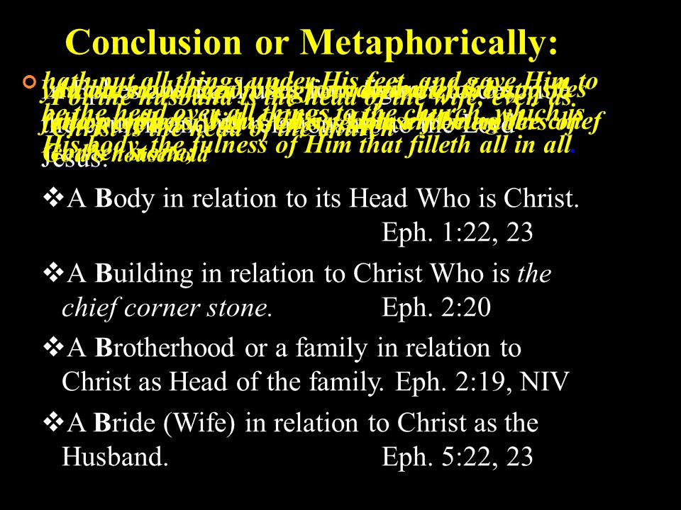 Conclusion or Metaphorically: In Ephesians Paul uses four figures to describe the church and its relationship to the Lord Jesus:  A Body in relation to its Head Who is Christ.