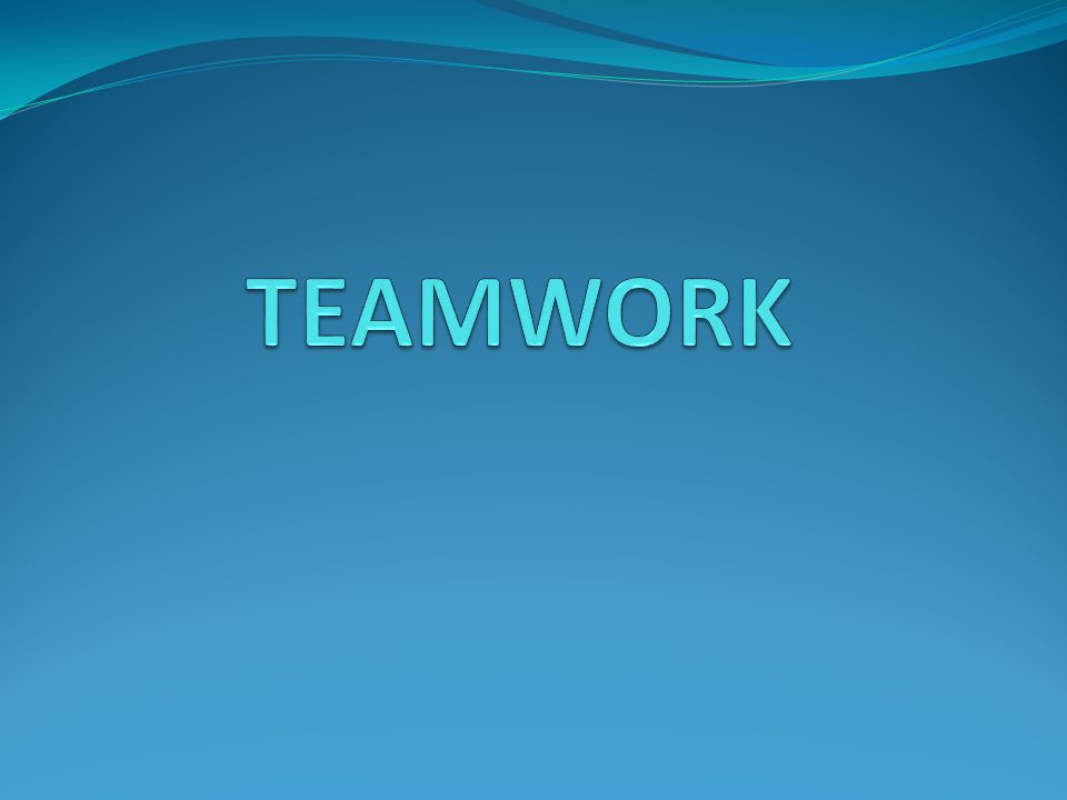 TEAMWORK Team => 2 or more people who share a common goal and are working toward that goal.