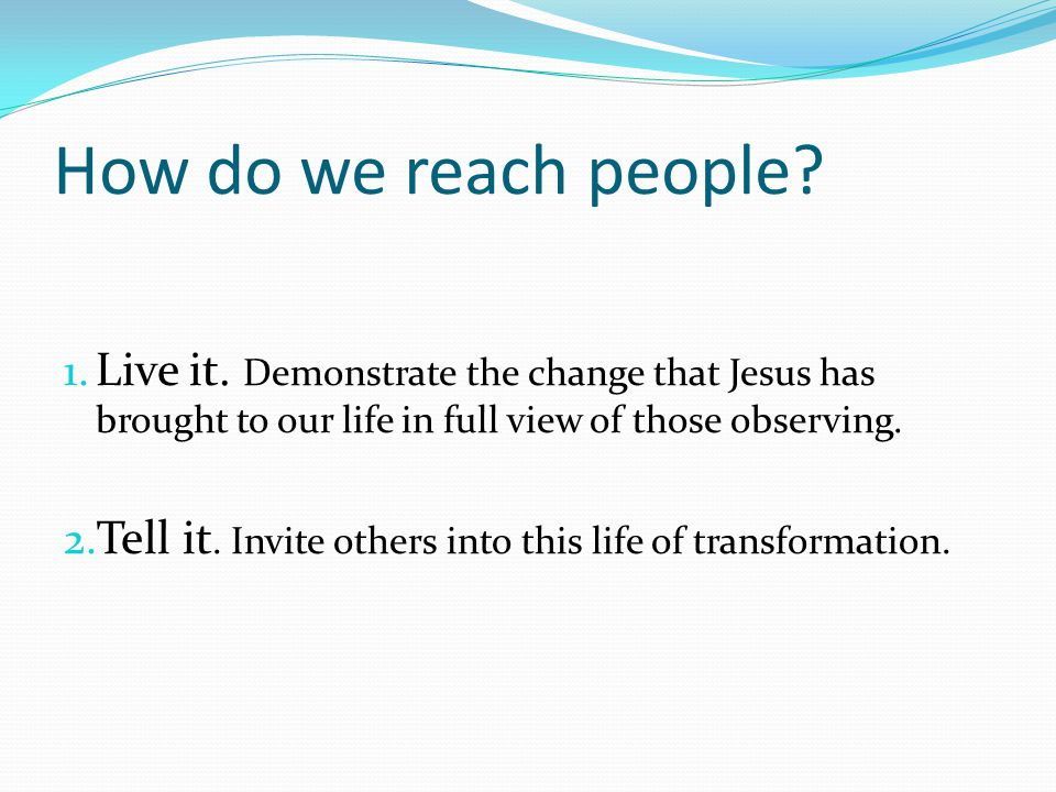 How do we reach people? 1. Live it. Demonstrate the change that Jesus has brought to our life in full view of those observing. 2. Tell it. Invite othe