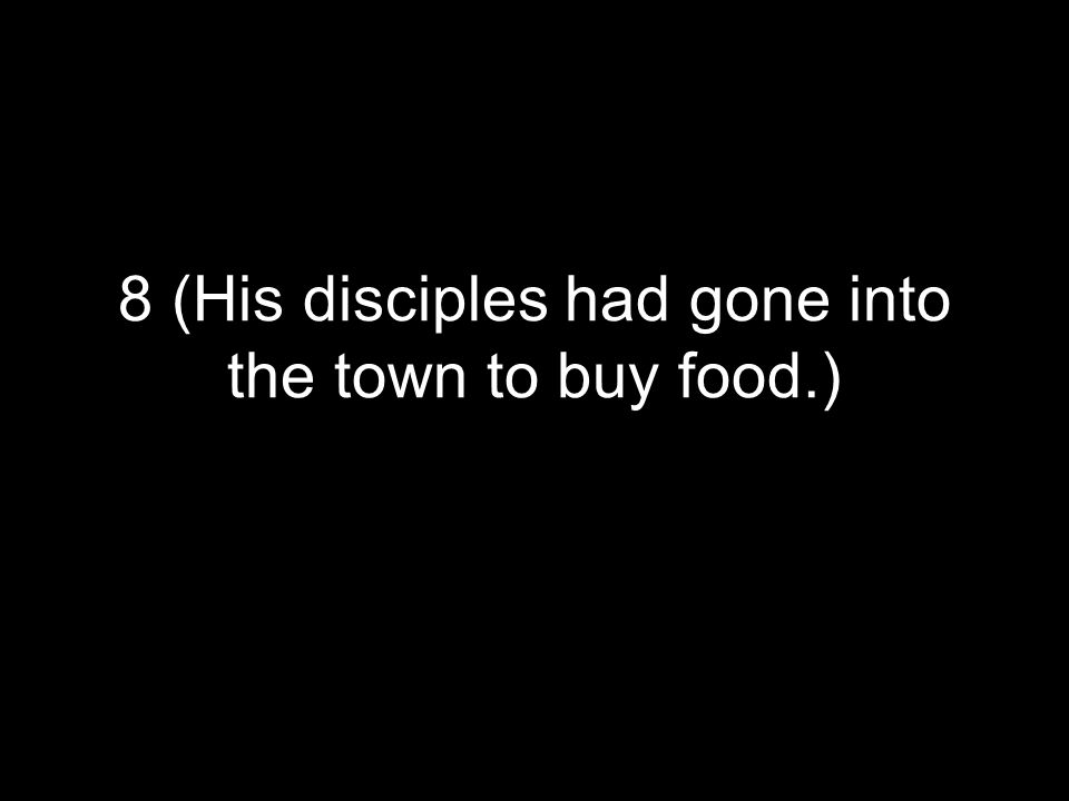 8 (His disciples had gone into the town to buy food.)