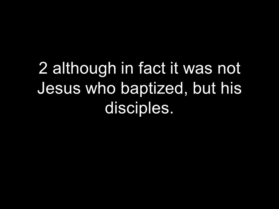 2 although in fact it was not Jesus who baptized, but his disciples.