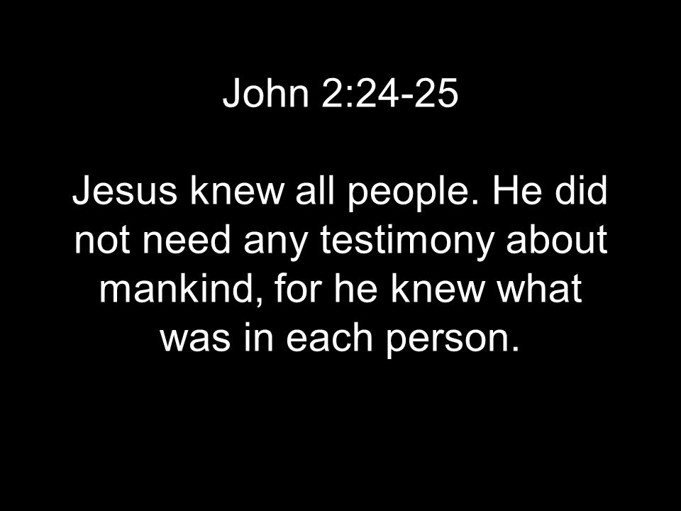 John 2:24-25 Jesus knew all people. He did not need any testimony about mankind, for he knew what was in each person.