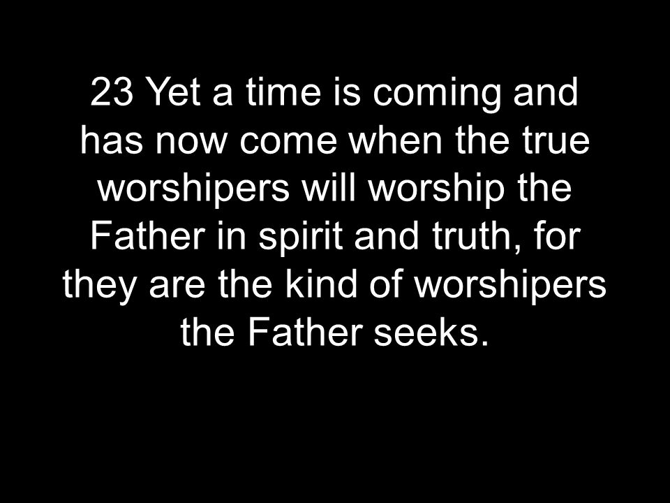 23 Yet a time is coming and has now come when the true worshipers will worship the Father in spirit and truth, for they are the kind of worshipers the Father seeks.