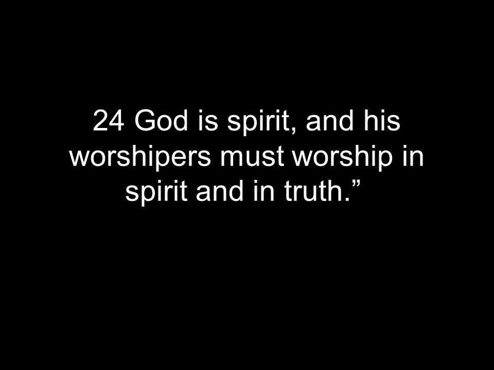 24 God is spirit, and his worshipers must worship in spirit and in truth.""