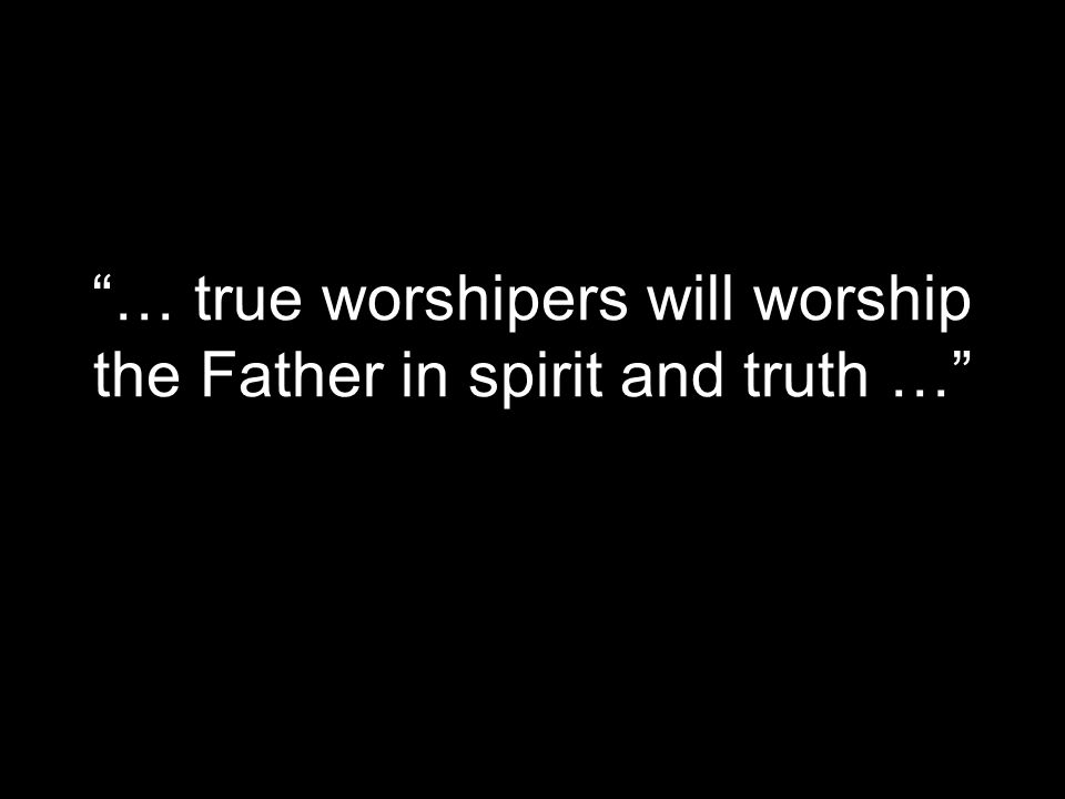 """… true worshipers will worship the Father in spirit and truth …"""