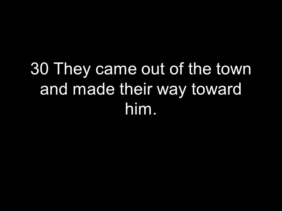 30 They came out of the town and made their way toward him.