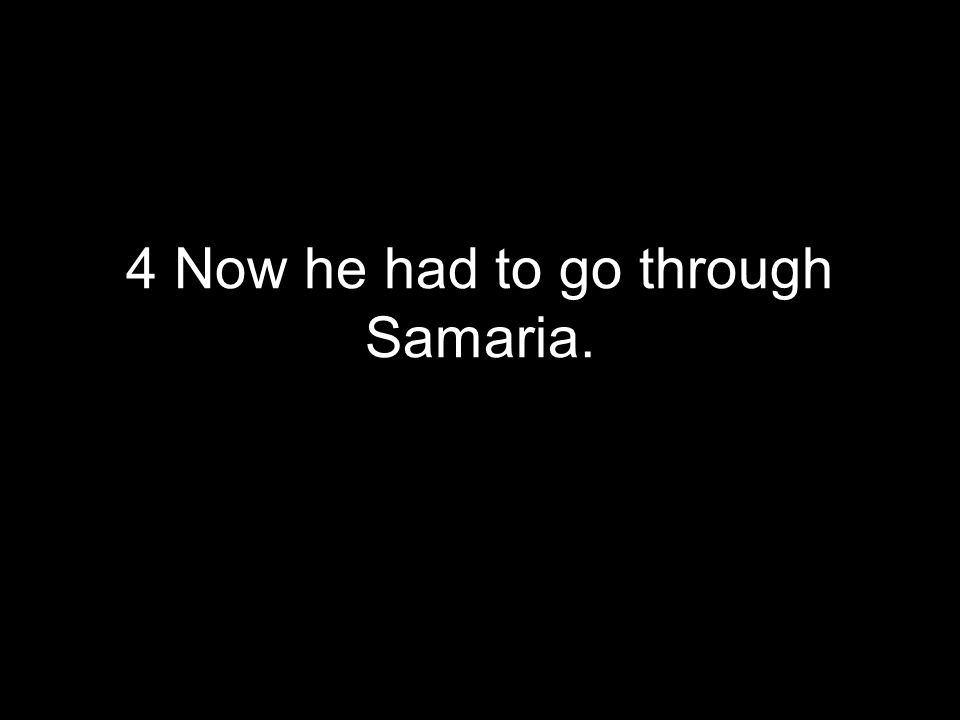 4 Now he had to go through Samaria.