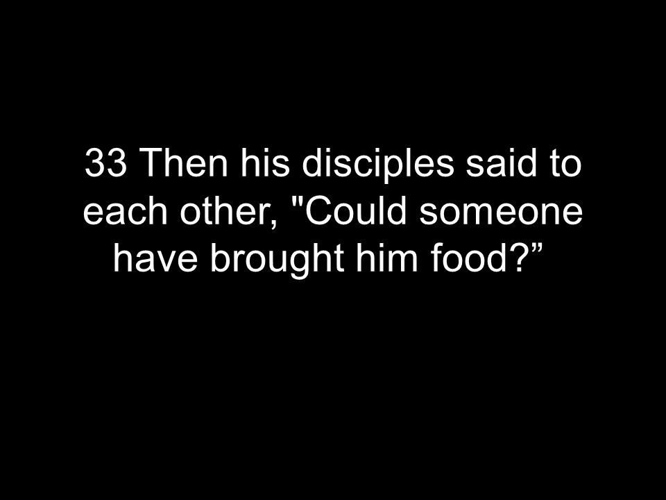33 Then his disciples said to each other, Could someone have brought him food?