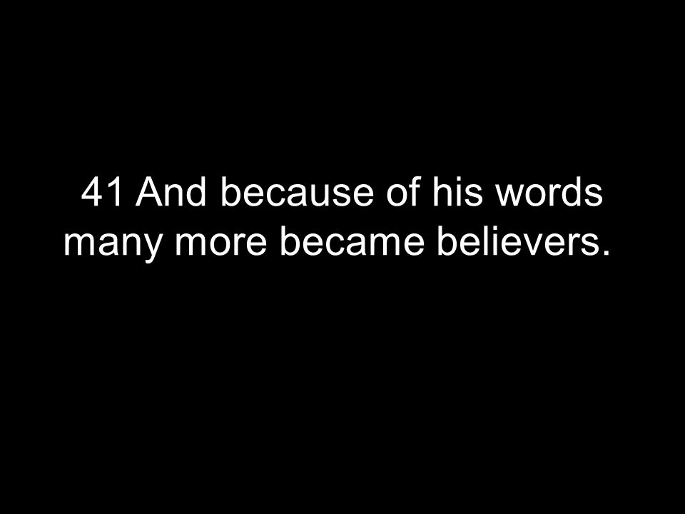41 And because of his words many more became believers.