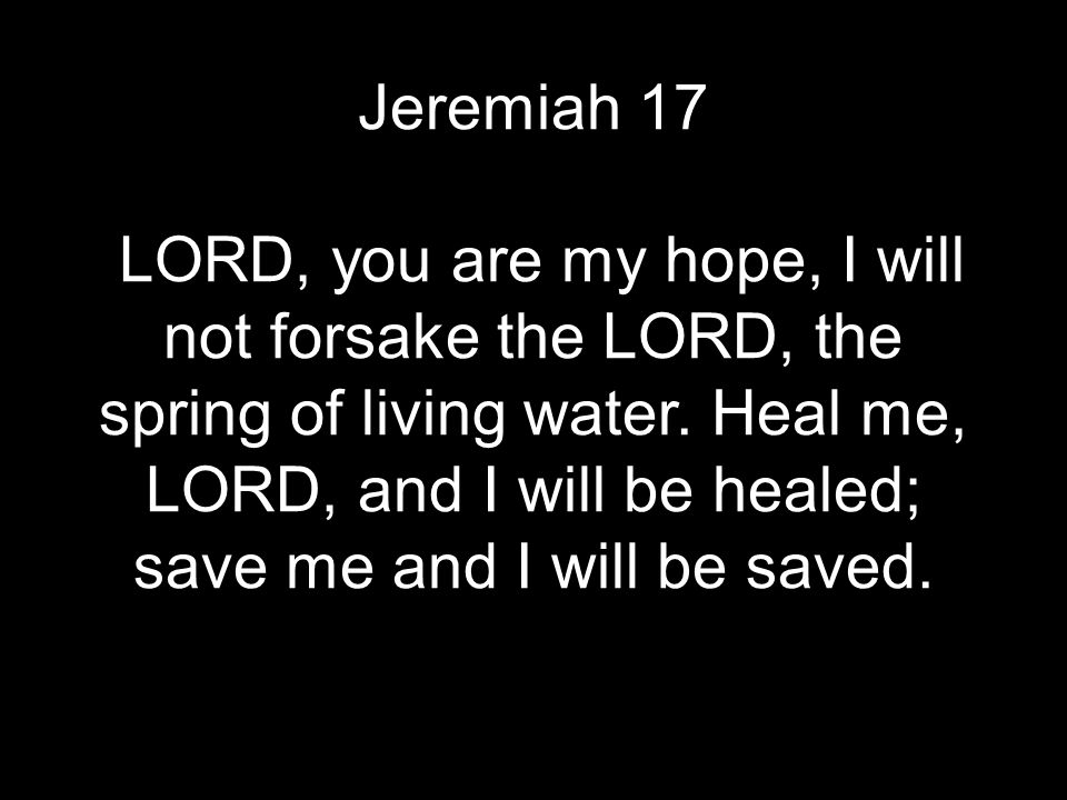 Jeremiah 17 LORD, you are my hope, I will not forsake the LORD, the spring of living water. Heal me, LORD, and I will be healed; save me and I will be
