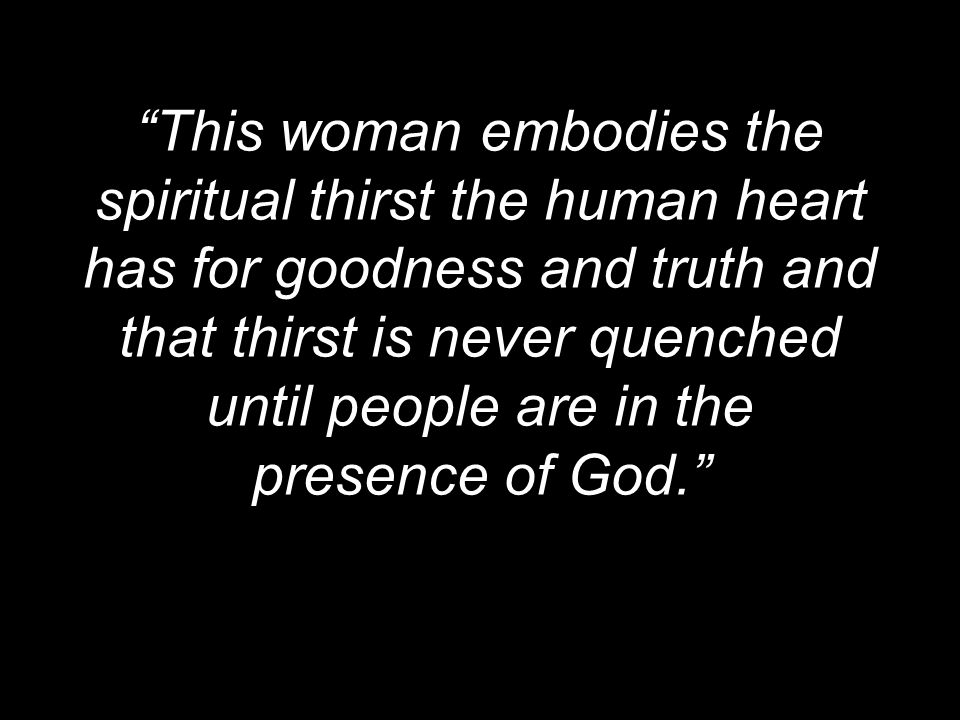This woman embodies the spiritual thirst the human heart has for goodness and truth and that thirst is never quenched until people are in the presence of God.
