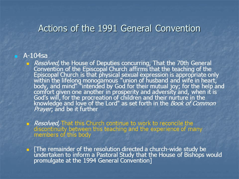 Actions of the 1991 General Convention A-104sa Resolved, the House of Deputies concurring, That the 70th General Convention of the Episcopal Church affirms that the teaching of the Episcopal Church is that physical sexual expression is appropriate only within the lifelong monogamous union of husband and wife in heart, body, and mind intended by God for their mutual joy; for the help and comfort given one another in prosperity and adversity and, when it is God's will, for the procreation of children and their nurture in the knowledge and love of the Lord as set forth in the Book of Common Prayer; and be it further Resolved, That this Church continue to work to reconcile the discontinuity between this teaching and the experience of many members of this body [The remainder of the resolution directed a church-wide study be undertaken to inform a Pastoral Study that the House of Bishops would promulgate at the 1994 General Convention]