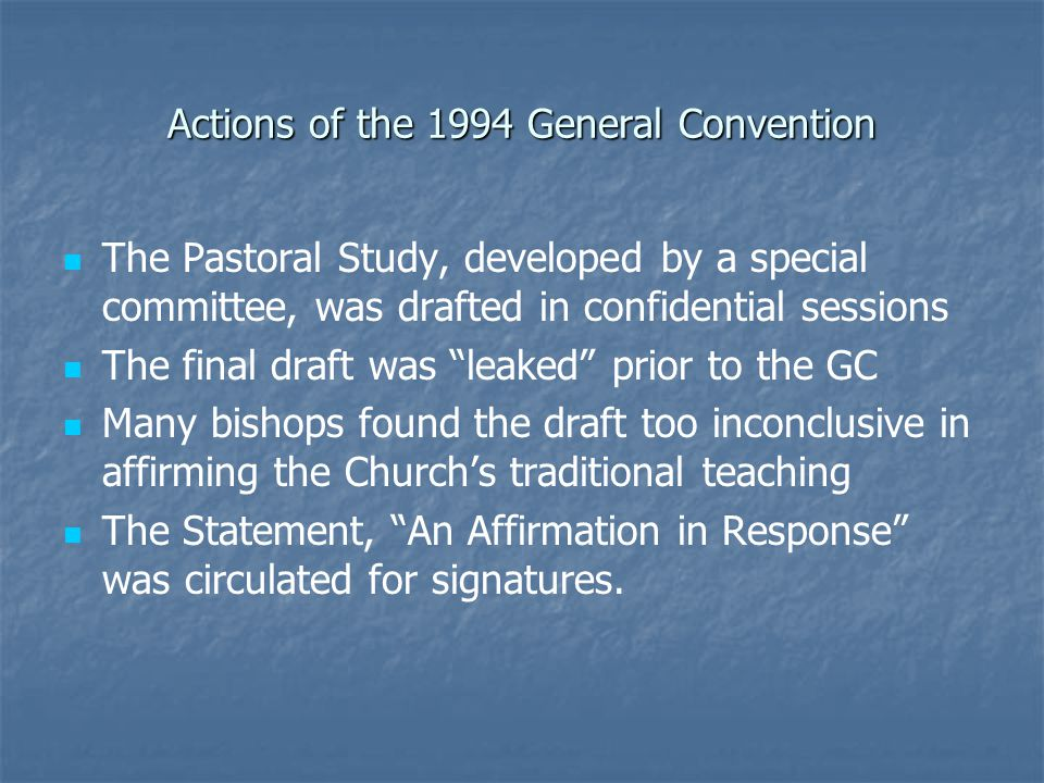 Actions of the 1994 General Convention The Pastoral Study, developed by a special committee, was drafted in confidential sessions The final draft was leaked prior to the GC Many bishops found the draft too inconclusive in affirming the Church's traditional teaching The Statement, An Affirmation in Response was circulated for signatures.