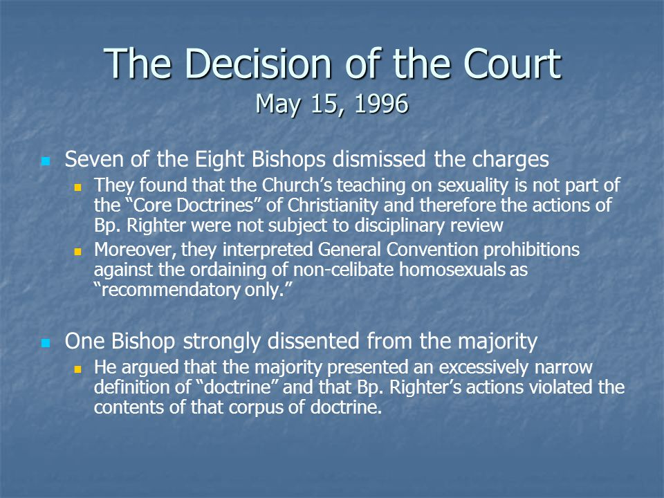 The Decision of the Court May 15, 1996 Seven of the Eight Bishops dismissed the charges They found that the Church's teaching on sexuality is not part of the Core Doctrines of Christianity and therefore the actions of Bp.