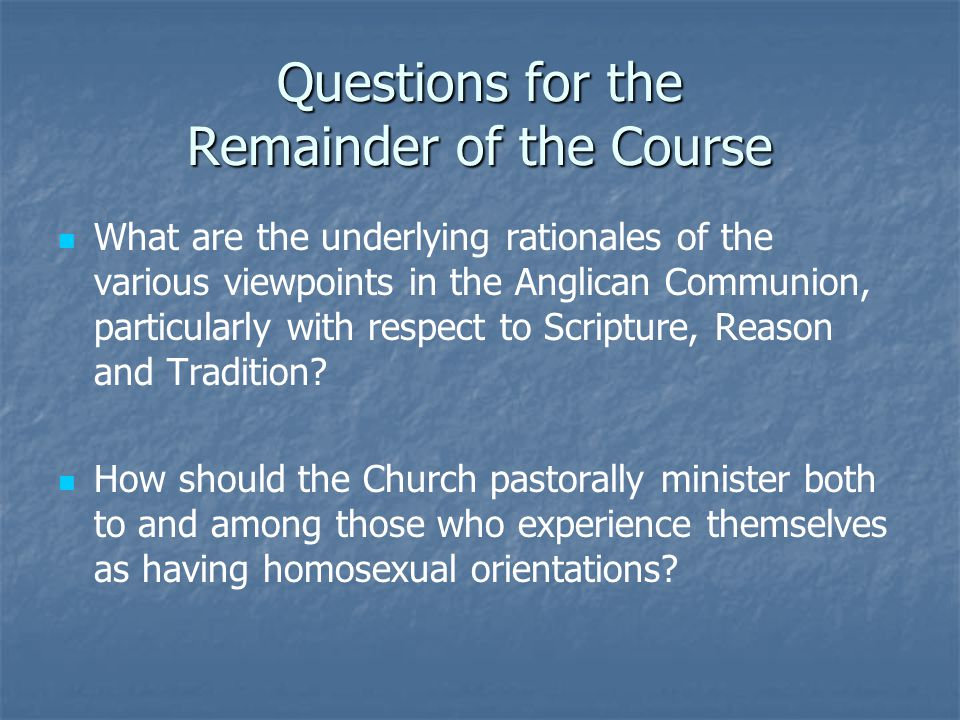 Questions for the Remainder of the Course What are the underlying rationales of the various viewpoints in the Anglican Communion, particularly with respect to Scripture, Reason and Tradition.