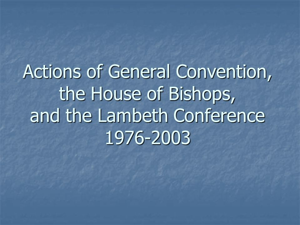 Actions of General Convention, the House of Bishops, and the Lambeth Conference 1976-2003
