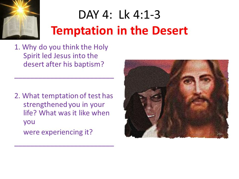 DAY 4: Lk 4:1-3 Temptation in the Desert 1. Why do you think the Holy Spirit led Jesus into the desert after his baptism? _________________________ 2.