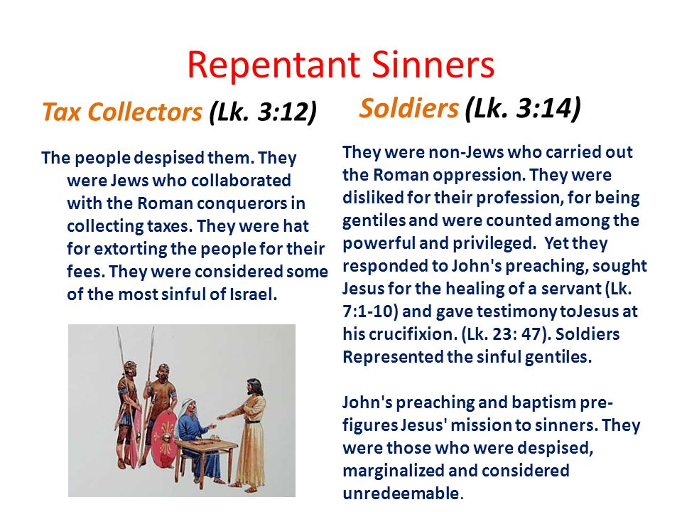 Repentant Sinners Tax Collectors (Lk. 3:12) The people despised them. They were Jews who collaborated with the Roman conquerors in collecting taxes. T