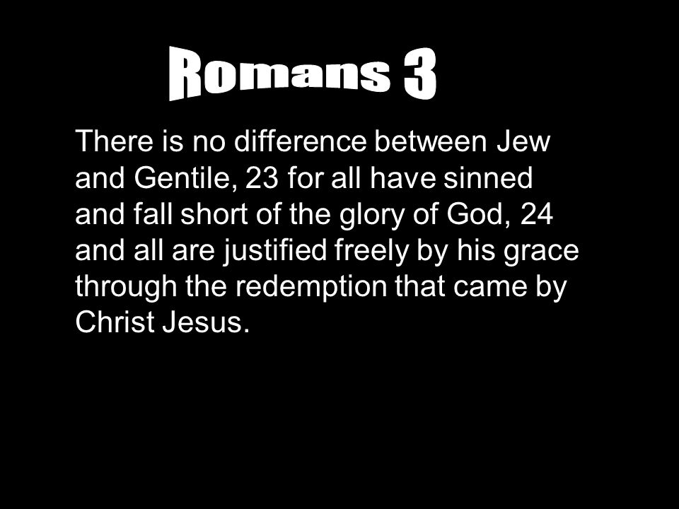 There is no difference between Jew and Gentile, 23 for all have sinned and fall short of the glory of God, 24 and all are justified freely by his grac