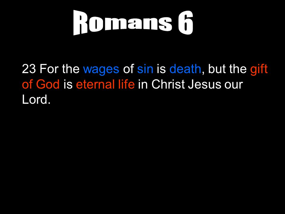 23 For the wages of sin is death, but the gift of God is eternal life in Christ Jesus our Lord.