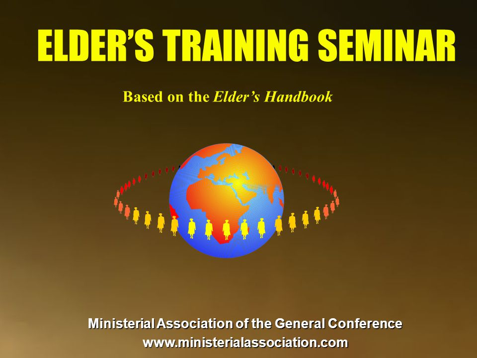 ELDER'S TRAINING SEMINAR Based on the Elder's Handbook Ministerial Association of the General Conference www.ministerialassociation.com