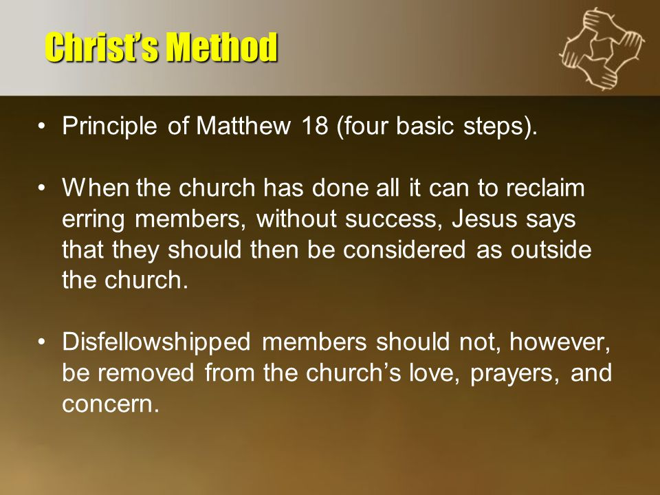 Principle of Matthew 18 (four basic steps). When the church has done all it can to reclaim erring members, without success, Jesus says that they shoul