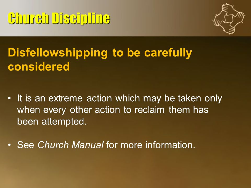 Disfellowshipping to be carefully considered It is an extreme action which may be taken only when every other action to reclaim them has been attempted.