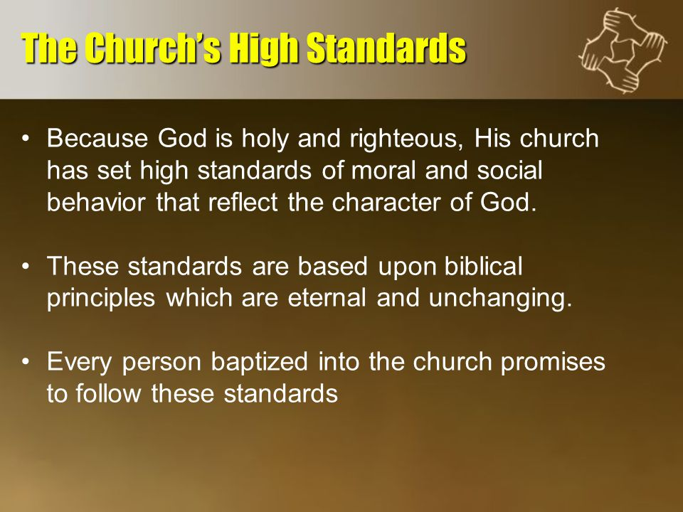 Because God is holy and righteous, His church has set high standards of moral and social behavior that reflect the character of God.