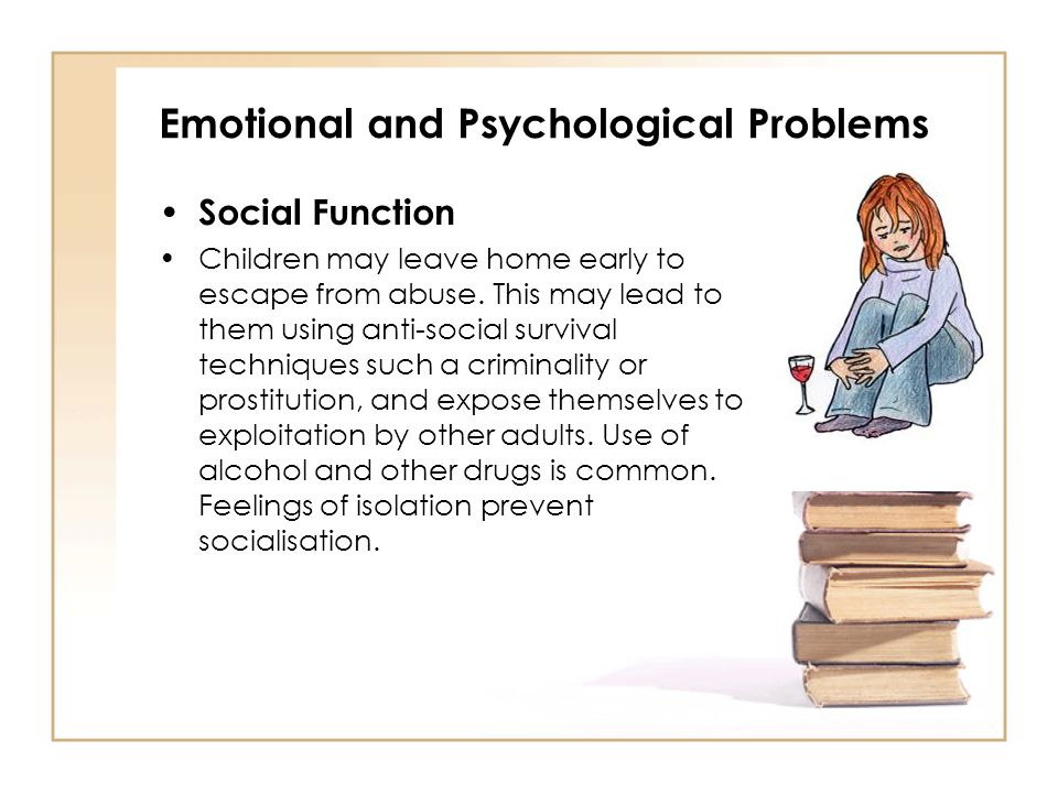 Emotional and Psychological Problems Social Function Children may leave home early to escape from abuse. This may lead to them using anti-social survi