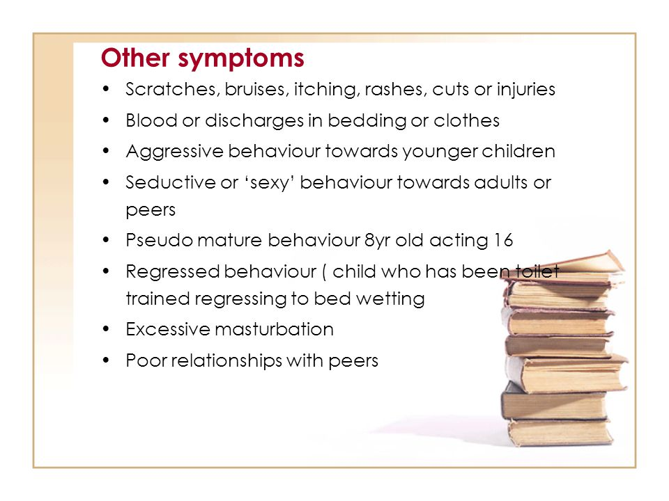 Other symptoms Scratches, bruises, itching, rashes, cuts or injuries Blood or discharges in bedding or clothes Aggressive behaviour towards younger ch