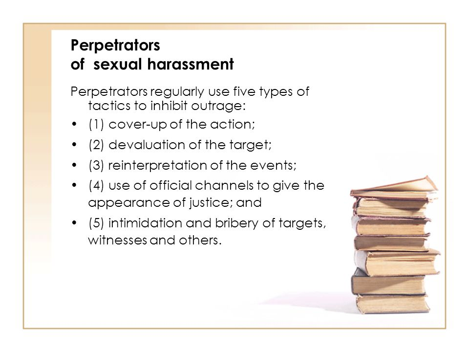 Perpetrators of sexual harassment Perpetrators regularly use five types of tactics to inhibit outrage: (1) cover-up of the action; (2) devaluation of