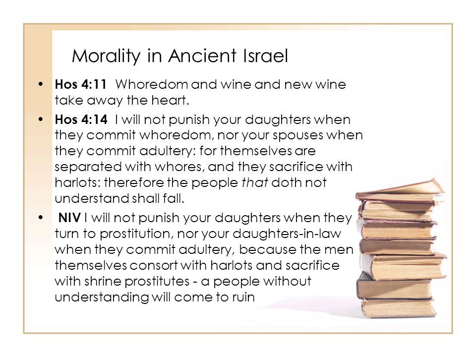 Morality in Ancient Israel Hos 4:11 Whoredom and wine and new wine take away the heart. Hos 4:14 I will not punish your daughters when they commit who