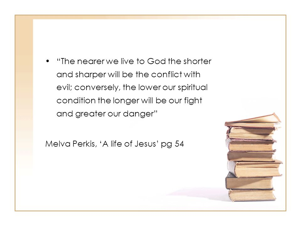 """The nearer we live to God the shorter and sharper will be the conflict with evil; conversely, the lower our spiritual condition the longer will be ou"