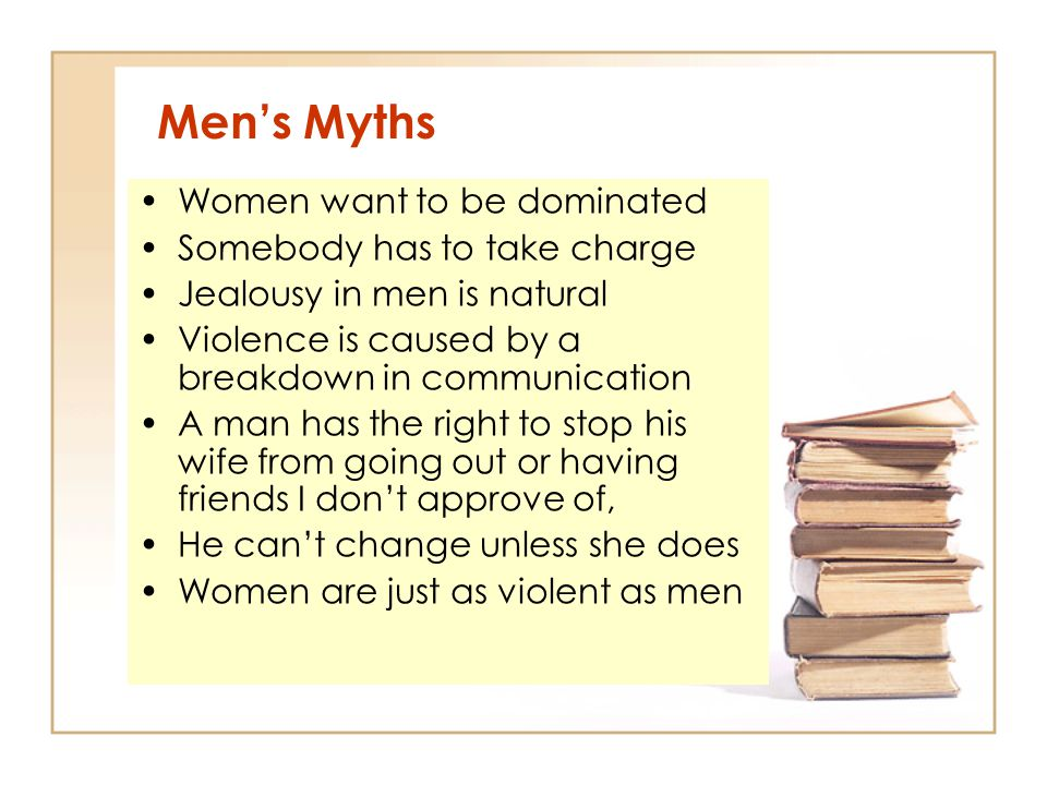 Men's Myths Women want to be dominated Somebody has to take charge Jealousy in men is natural Violence is caused by a breakdown in communication A man