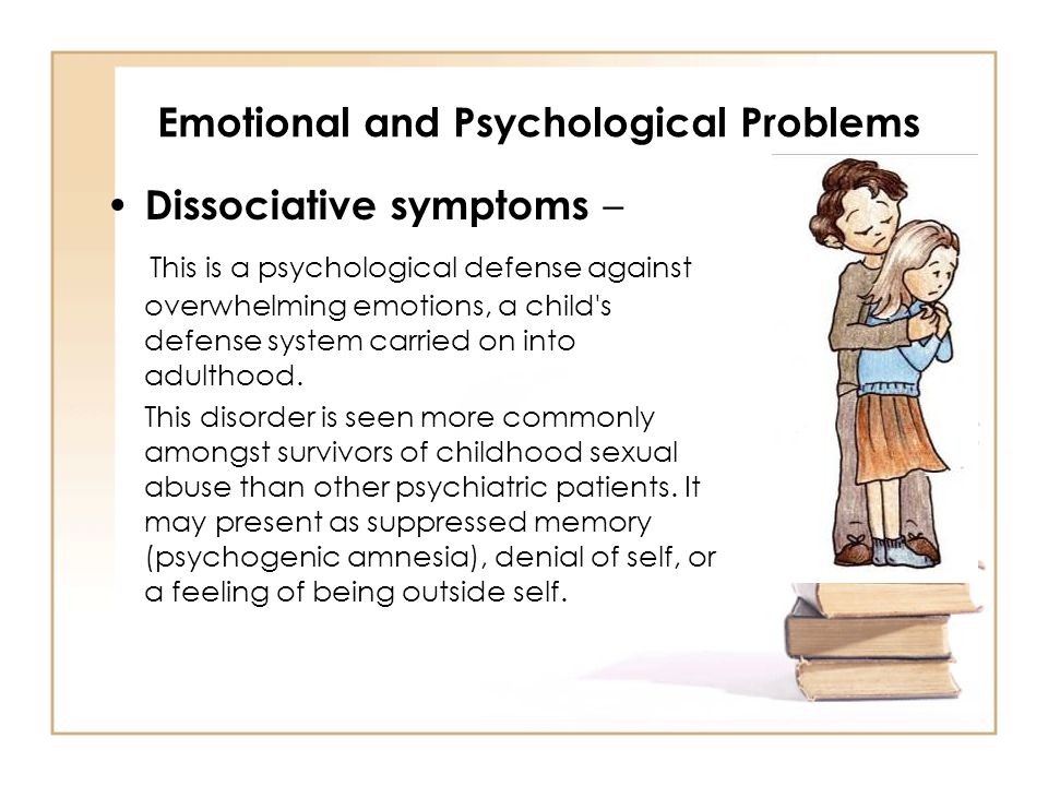 Emotional and Psychological Problems Dissociative symptoms – This is a psychological defense against overwhelming emotions, a child's defense system c