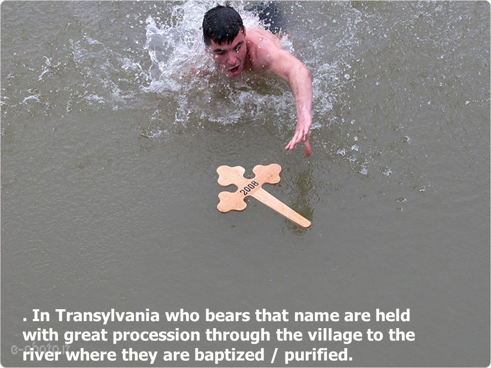 . In Transylvania who bears that name are held with great procession through the village to the river where they are baptized / purified.
