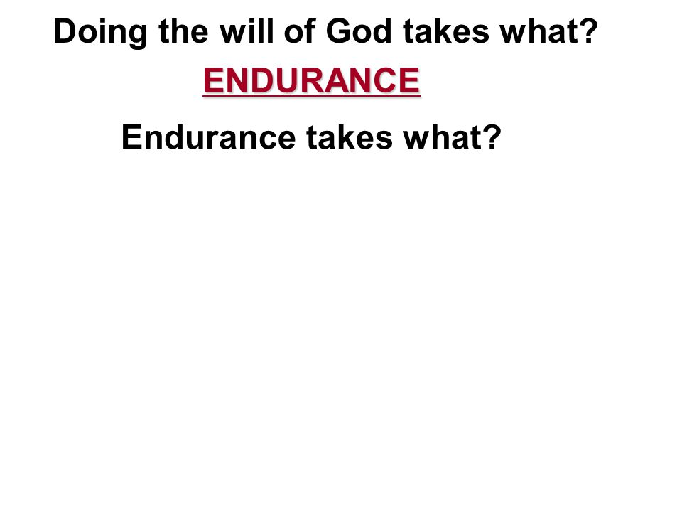 Doing the will of God takes what ENDURANCE ENDURANCE Endurance takes what