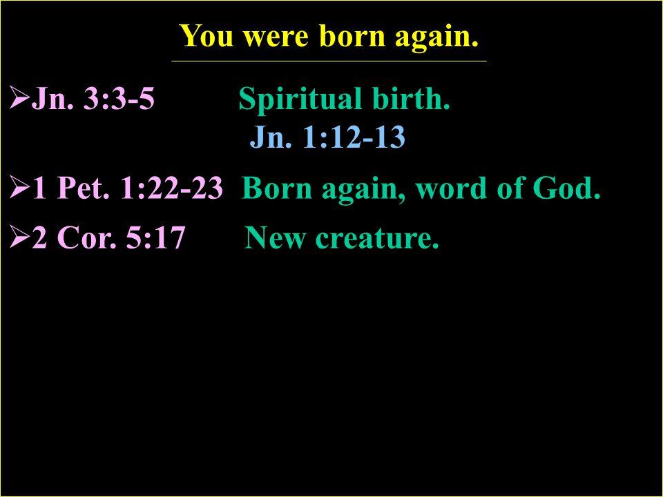 You were born again. Jn. 3:3-5 Spiritual birth. Jn.