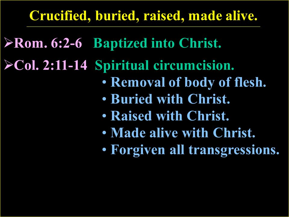 Crucified, buried, raised, made alive. Rom. 6:2-6 Baptized into Christ.