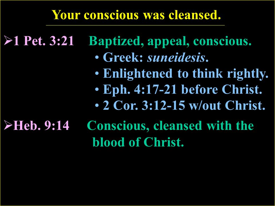 Your conscious was cleansed.  1 Pet. 3:21 Baptized, appeal, conscious.  Heb. 9:14 Conscious, cleansed with the blood of Christ. Greek: suneidesis. E