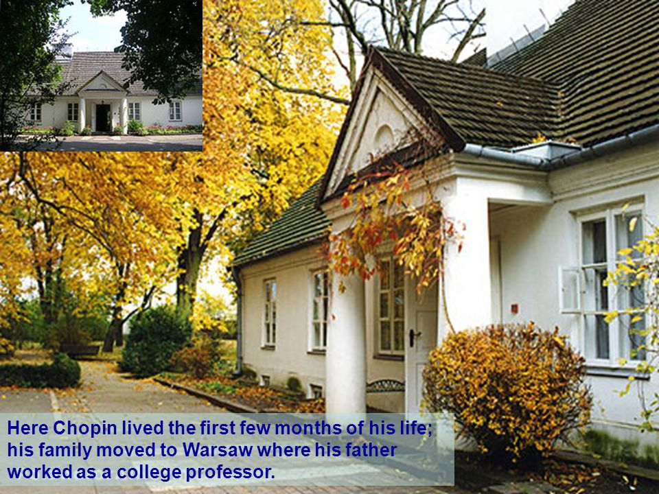Fryderyk Chopin was born fifty kilometers west of Warsaw, at Żelazowa Wola in Sochaczew County, in what was then part of the Duchy of Warsaw.