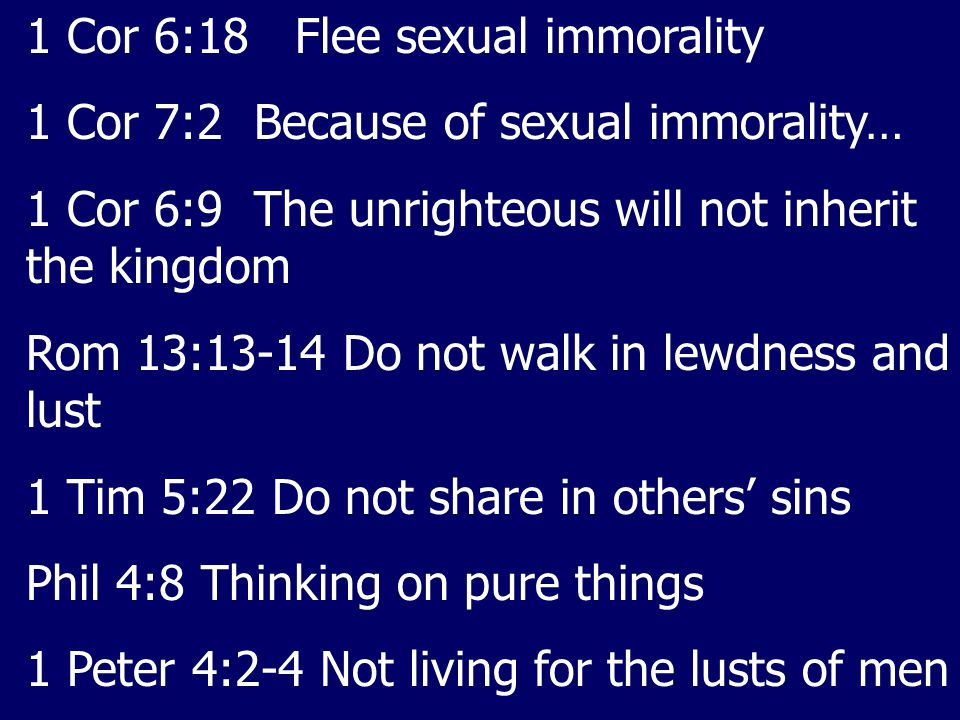 1 Cor 6:18 Flee sexual immorality 1 Cor 7:2 Because of sexual immorality… 1 Cor 6:9 The unrighteous will not inherit the kingdom Rom 13:13-14 Do not walk in lewdness and lust 1 Tim 5:22 Do not share in others' sins Phil 4:8 Thinking on pure things 1 Peter 4:2-4 Not living for the lusts of men