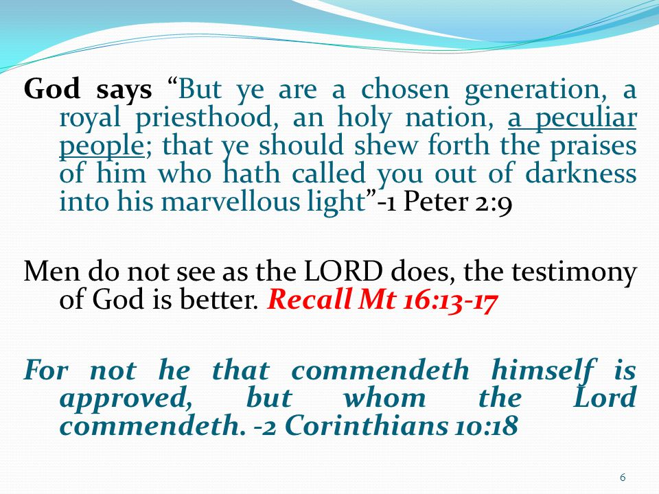 God says But ye are a chosen generation, a royal priesthood, an holy nation, a peculiar people; that ye should shew forth the praises of him who hath called you out of darkness into his marvellous light -1 Peter 2:9 Men do not see as the LORD does, the testimony of God is better.