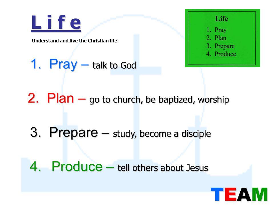 L i f e 1. Pray – talk to God 2. Plan – go to church, be baptized, worship 3.