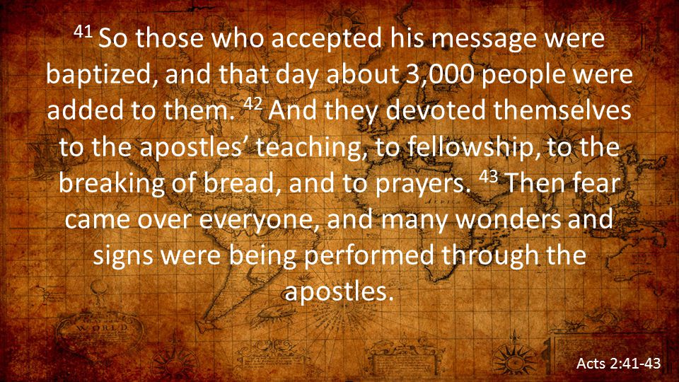 41 So those who accepted his message were baptized, and that day about 3,000 people were added to them. 42 And they devoted themselves to the apostles